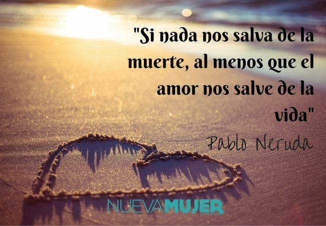 Pablo Neruda Revive Las Frases Mas Inolvidables Del Poeta Nueva Mujer